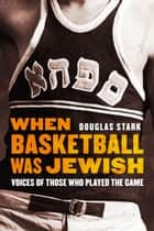When Basketball Was Jewish - Voices of Those Who Played the Game ebook by Douglas Stark