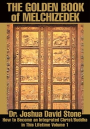 The Golden Book of Melchizedek - How to Become an Integrated Christ/Buddha in This Lifetime Volume 1 ebook by Joshua Stone