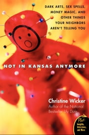 Not In Kansas Anymore - Dark Arts, Sex Spells, Money Magic, and Other Things Your Neighbors Aren't Telling You ebook by Christine Wicker