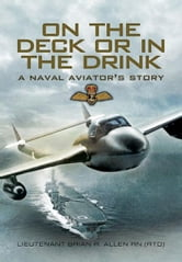 On the Deck or in the Drink - Flying with the Royal Navy 1952-1964 ebook by Allen, Brian