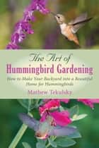 The Art of Hummingbird Gardening - How to Make Your Backyard into a Beautiful Home for Hummingbirds ebook by Mathew Tekulsky