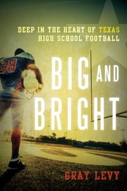 Big and Bright - Deep in the Heart of Texas High School Football ebook by Gray Levy