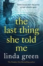 The Last Thing She Told Me - Sometimes even the deepest buried secrets will find their way to the surface... ebook by Linda Green