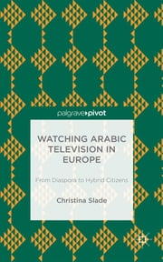 Watching Arabic Television in Europe - From Diaspora to Hybrid Citizens ebook by Professor Christina Slade
