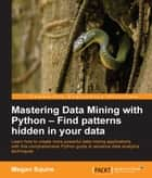 Mastering Data Mining with Python – Find patterns hidden in your data ebook by Megan Squire