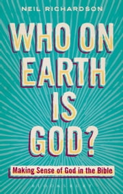 Who on Earth is God? - Making Sense of God in the Bible ebook by Neil Richardson