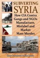 Subverting Syria: How CIA Contra Gangs and NGOs Manufacture, Mislabel and Market Mass Murder eBook by Anthony Cartalucci