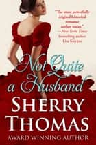 Not Quite a Husband ebook by Sherry Thomas