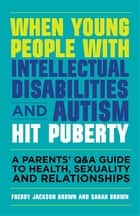 When Young People with Intellectual Disabilities and Autism Hit Puberty - A Parents' Q&A Guide to Health, Sexuality and Relationships ebook by Freddy Jackson Brown, Sarah Brown, Richard Hastings