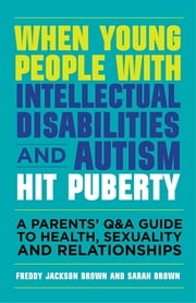When Young People with Intellectual Disabilities and Autism Hit Puberty - A Parents' Q&A Guide to Health, Sexuality and Relationships ebook by Freddy Jackson Brown, Sarah Brown, Professor Richard Hastings
