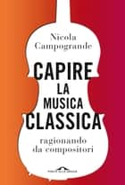 Capire la musica classica - ragionando da compositori eBook by