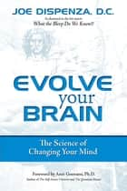 Evolve Your Brain : The Science of Changing Your Mind - The Science of Changing Your Mind ebook by Joe Dispenza