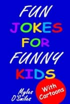 Fun Jokes for Funny Kids - Jokes, riddles and brain-teasers for kids 6-10 ebook by Myles O'Smiles, Camilo Luis Berneri