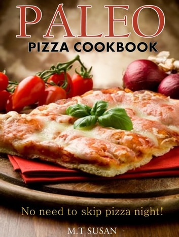 Paleo Pizza Cookbook: No need to skip pizza night! ebook by M. T Susan