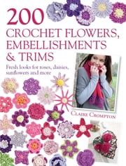200 Crochet Flowers, Embellishments & Trims - Contemporary designs for embellishing all of your accessories ebook by Claire Crompton