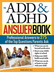 The ADD & ADHD Answer Book - Professional Answers to 275 of the Top Questions Parents Ask ebook by Susan Ashley, Ph.D.