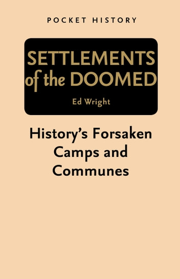 Pocket History: Settlements of the Doomed - History's Forsaken Camps and Communes ebook by Ed Wright