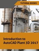 Introduction to AutoCAD Plant 3D 2017 ebook by Tutorial Books