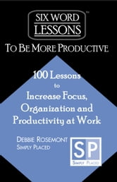 Six Word Lessons to Be More Productive: 100 Lessons to Increase Focus, Organization and Productivity at Work ebook by Debbie Rosemont