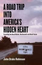 A Road Trip Into America's Hidden Heart - Traveling the Back Roads, Backwoods and Back Yards ebook by John Drake Robinson