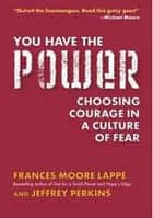 You Have the Power - Choosing Courage in a Culture of Fear ebook by Frances Moore Lappe, Jeffrey Perkins