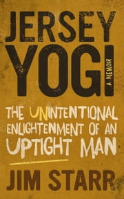 Jersey Yogi: The Unintentional Enlightenment of an Uptight Man ebook by Jim Starr