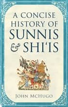 A Concise History of Sunnis and Shi'is eBook by John McHugo