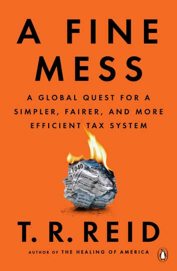 A Fine Mess - A Global Quest for a Simpler, Fairer, and More Efficient Tax System eBook by T. R. Reid