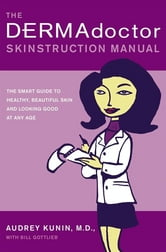 The DERMAdoctor Skinstruction Manual - The Smart Guide to Healthy, Beautiful Skin and Looking Good at Any Age ebook by Audrey Kunin, M.D.