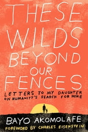 These Wilds Beyond Our Fences - Letters to My Daughter on Humanity's Search for Home ebook by Bayo Akomolafe