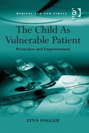 The Child As Vulnerable Patient - Protection and Empowerment ebook by Ms Lynn Hagger,Professor Sheila A M McLean