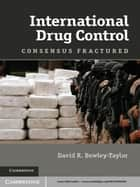 International Drug Control - Consensus Fractured ebook by Dr David R. Bewley-Taylor