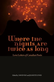 Where the Nights Are Twice As Long - Love Letters of Canadian Poets ebook by David Eso,Jeanette Lynes