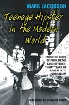 Teenage Hipster in the Modern World - From the Birth of Punk to the Land of Bush: Thirty Years of Apocalyptic Journalism ebook by Mark Jacobson, Richard Price