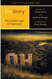 On Story—The Golden Ages of Television ebook by Austin Film Festival, Maya Perez, Barbara Morgan,...