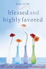 How to Be Blessed and Highly Favored ebook by Michelle McKinney Hammond
