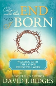 To This End Was I Born - Walking with the Savior in His Final Week ebook by David J. Ridges