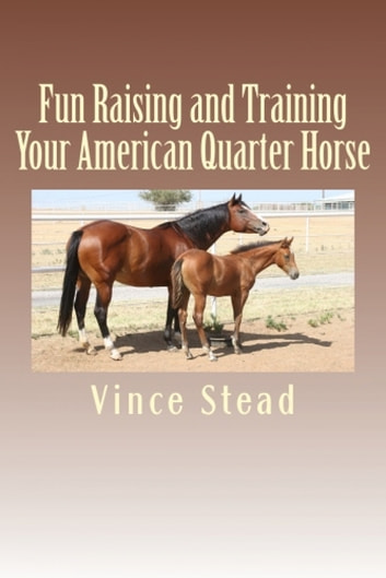 Fun Raising and Training Your American Quarter Horse ebook by Vince Stead