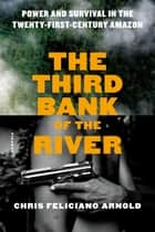 The Third Bank of the River - Power and Survival in the Twenty-First-Century Amazon ebook by Chris Feliciano Arnold