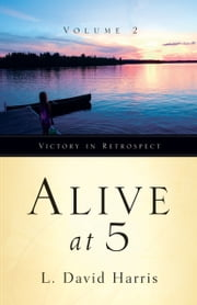 Alive at 5: Victory in Retrospect, Volume 2 ebook by L. David Harris
