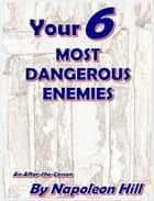 YOUR SIX MOST DANGEROUS ENEMIES ebook by Napoleon Hill