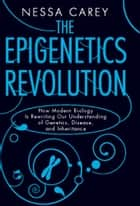 The Epigenetics Revolution ebook by Nessa Carey