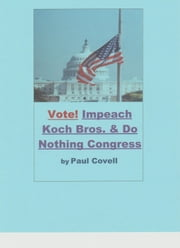 Vote! Impeach the Koch Brothers & the Do Nothing Congress ebook by Paul Covell