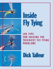 Inside Fly Tying - 100 Tips for Solving the Trickiest Fly-Tying Problems ebook by Dick Talleur