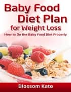 Baby Food Diet Plan for Weight Loss: How to Do the Baby Food Diet Properly ebook by Blossom Kate