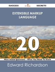 Extensible Markup Language 20 Success Secrets - 20 Most Asked Questions On Extensible Markup Language - What You Need To Know ebook by Edward Richardson