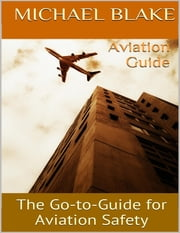 Aviation Guide: The Go to Guide for Aviation Safety ebook by Michael Blake