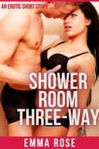 Shower Room Three-Way ebook by Emma Rose