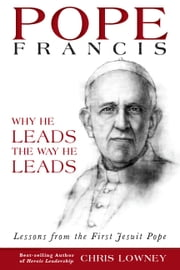 Pope Francis - Why He Leads the Way He Leads ebook by Chris Lowney