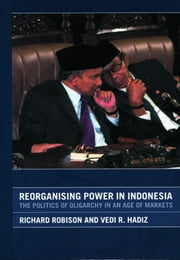 Reorganising Power in Indonesia - The Politics of Oligarchy in an Age of Markets ebook by Vedi Hadiz,Richard Robison